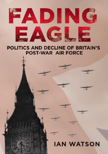 Fading Eagle: Politics and Decline of Britain's Post-War Air For