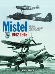Mistel: German Composite Aircraft and Operations 1942-1945